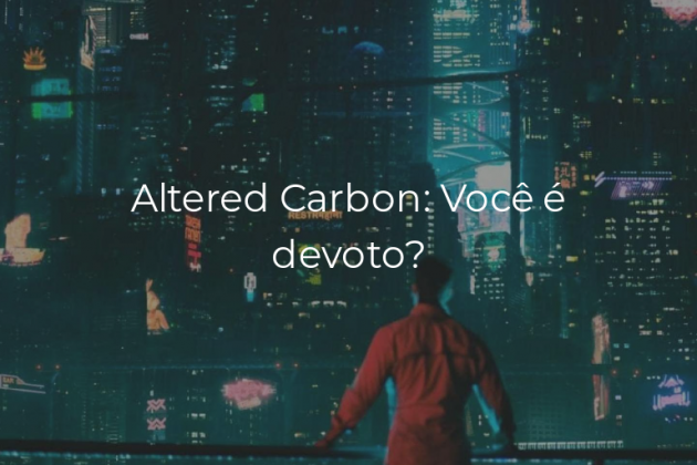 Altered Carbon: Você é devoto?